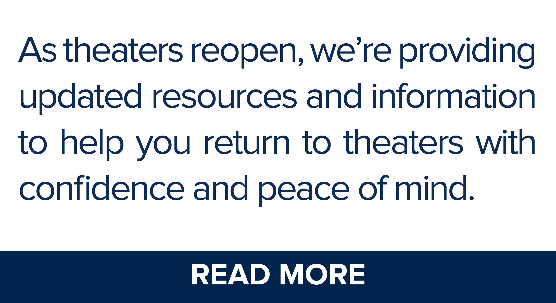 As theaters reopen, we're providing the most up-to-date resources and information to help you return to theaters with confidence and peace of mind.